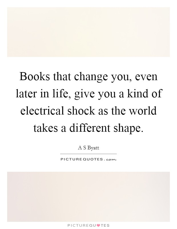 Books that change you, even later in life, give you a kind of electrical shock as the world takes a different shape Picture Quote #1