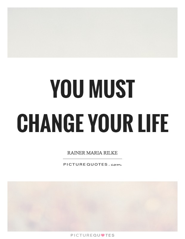 You must change your life Picture Quote #1