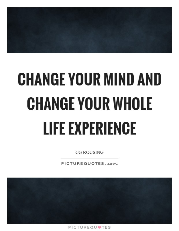 Change your mind and change your whole life experience Picture Quote #1
