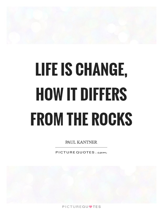 Life is change, how it differs from the rocks Picture Quote #1