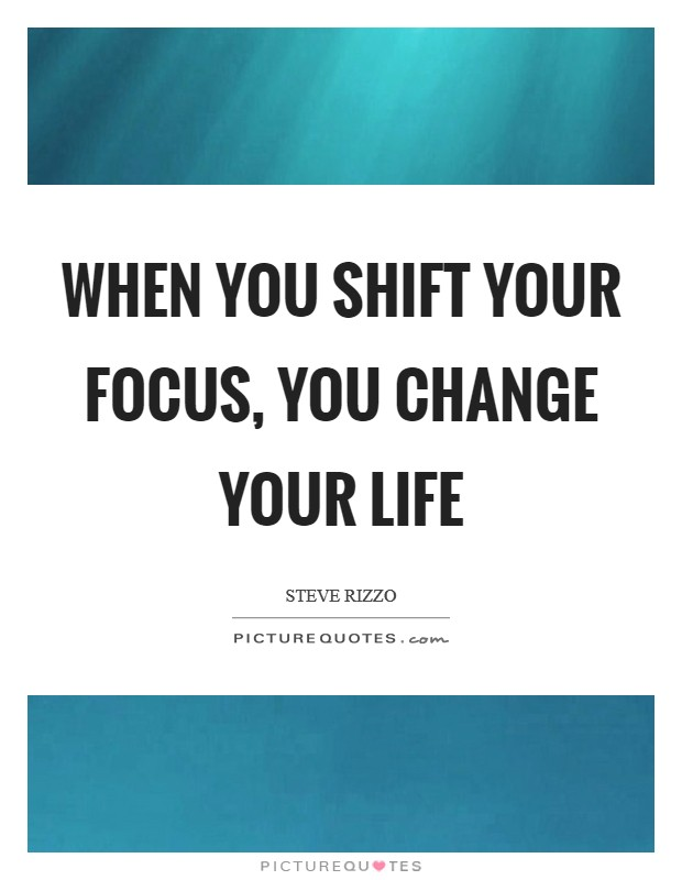 When you shift your focus, you change your life Picture Quote #1