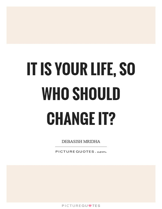 It is your life, so who should change it? Picture Quote #1