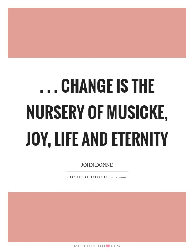 . . . Change is the nursery Of musicke, joy, life and eternity Picture Quote #1