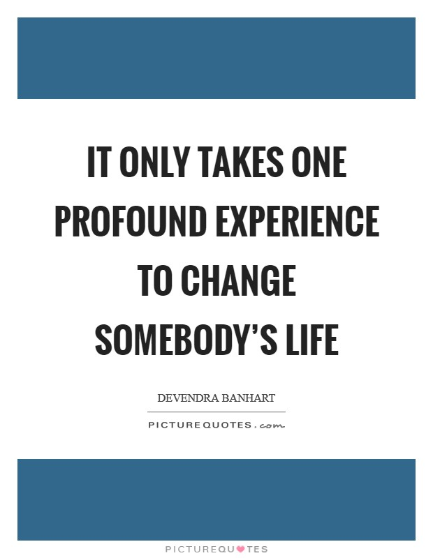 It only takes one profound experience to change somebody's life Picture Quote #1