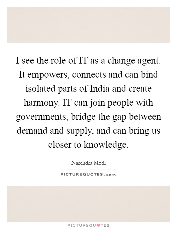 I see the role of IT as a change agent. It empowers, connects and can bind isolated parts of India and create harmony. IT can join people with governments, bridge the gap between demand and supply, and can bring us closer to knowledge Picture Quote #1
