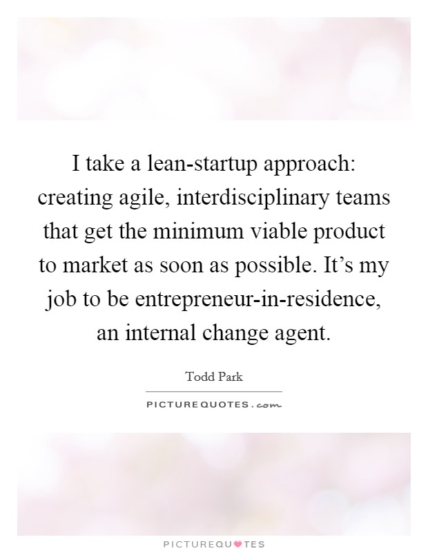 I take a lean-startup approach: creating agile, interdisciplinary teams that get the minimum viable product to market as soon as possible. It's my job to be entrepreneur-in-residence, an internal change agent Picture Quote #1