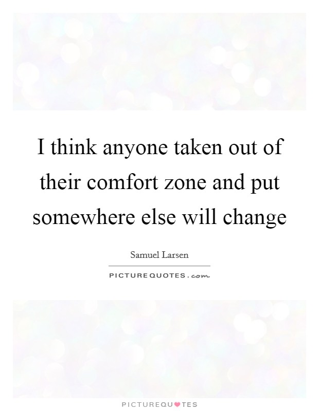 I think anyone taken out of their comfort zone and put somewhere else will change Picture Quote #1
