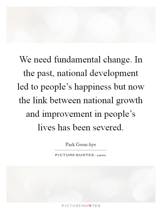 We need fundamental change. In the past, national development led to people's happiness but now the link between national growth and improvement in people's lives has been severed Picture Quote #1