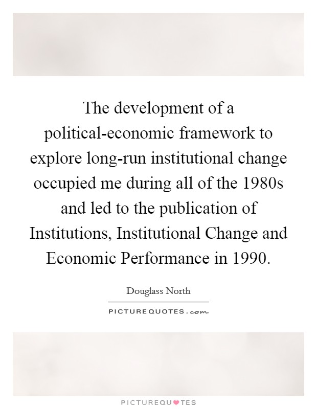 The development of a political-economic framework to explore long-run institutional change occupied me during all of the 1980s and led to the publication of Institutions, Institutional Change and Economic Performance in 1990 Picture Quote #1