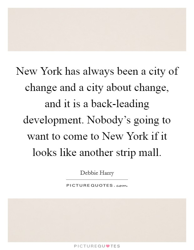 New York has always been a city of change and a city about change, and it is a back-leading development. Nobody's going to want to come to New York if it looks like another strip mall. Picture Quote #1