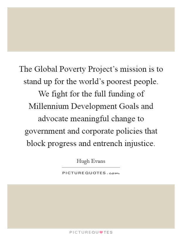 The Global Poverty Project's mission is to stand up for the world's poorest people. We fight for the full funding of Millennium Development Goals and advocate meaningful change to government and corporate policies that block progress and entrench injustice. Picture Quote #1