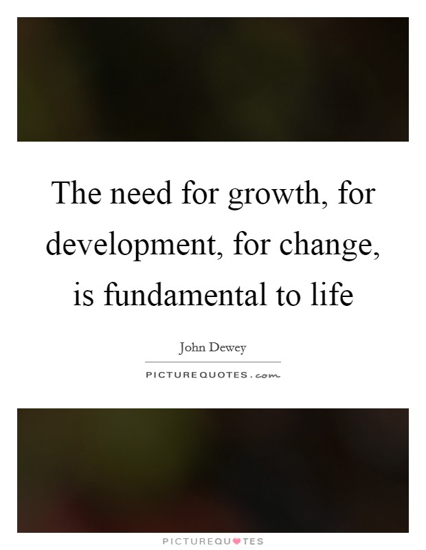 The need for growth, for development, for change, is fundamental to life Picture Quote #1
