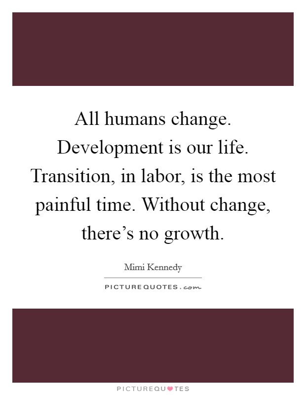All humans change. Development is our life. Transition, in labor, is the most painful time. Without change, there's no growth Picture Quote #1