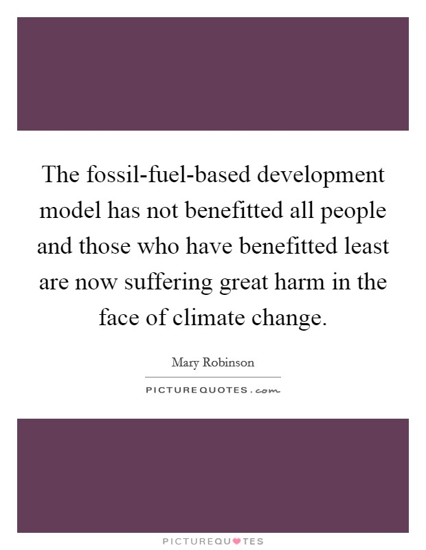 The fossil-fuel-based development model has not benefitted all people and those who have benefitted least are now suffering great harm in the face of climate change. Picture Quote #1
