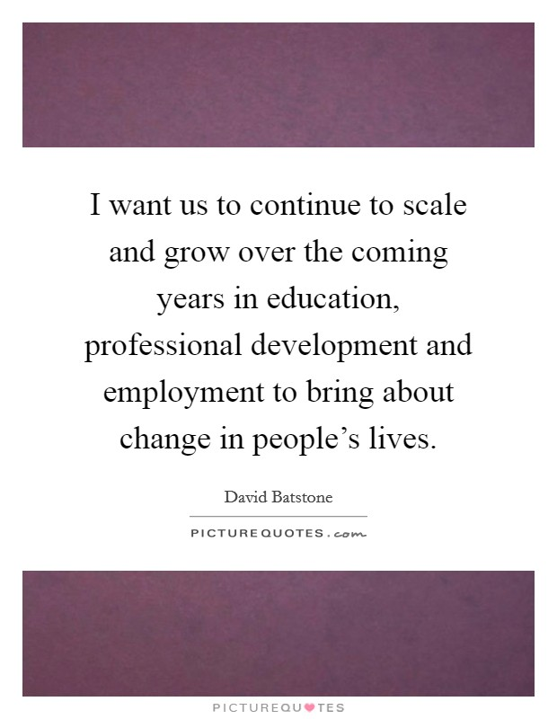 I want us to continue to scale and grow over the coming years in education, professional development and employment to bring about change in people's lives. Picture Quote #1