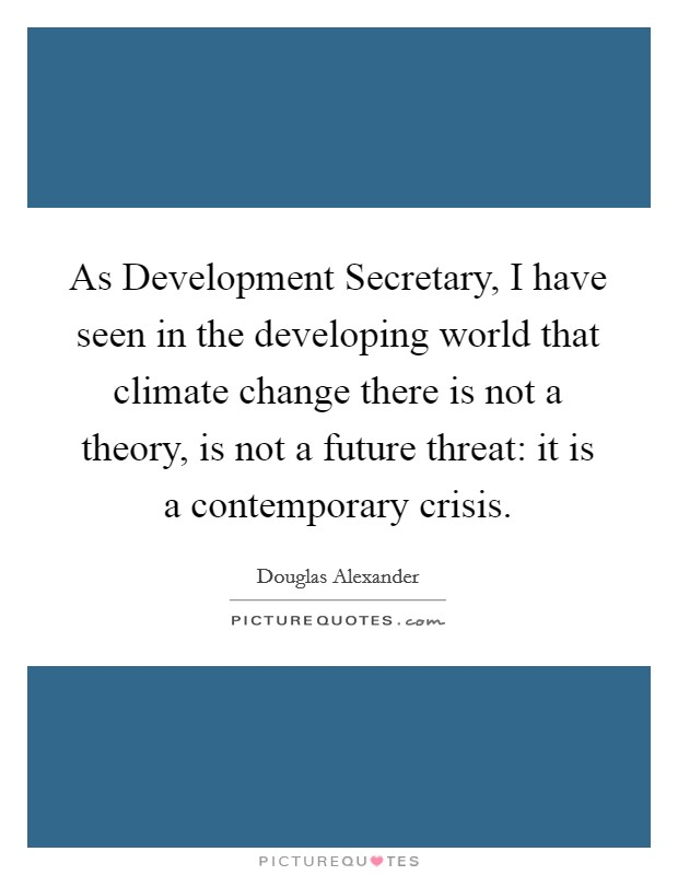 As Development Secretary, I have seen in the developing world that climate change there is not a theory, is not a future threat: it is a contemporary crisis. Picture Quote #1