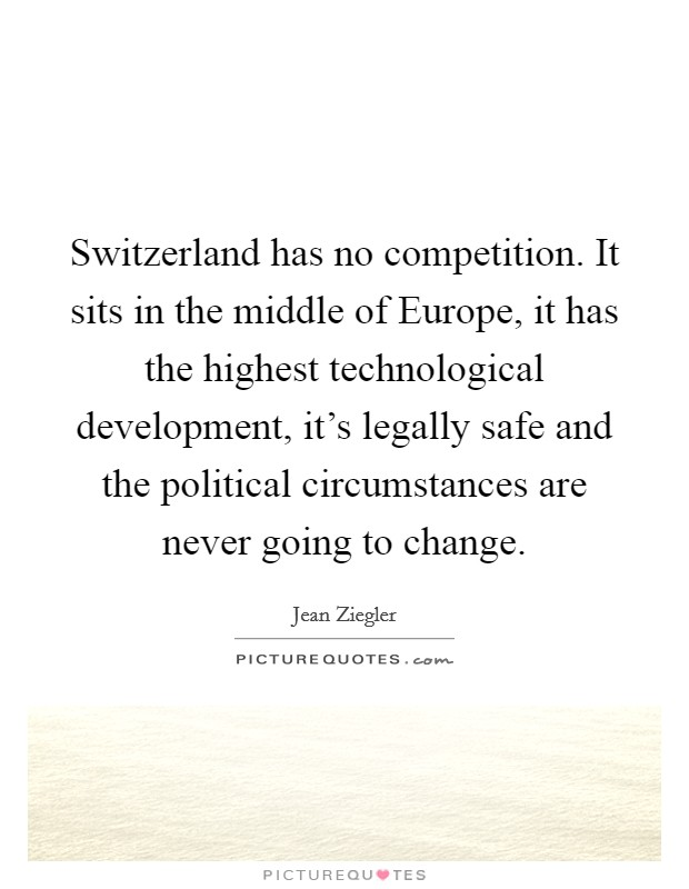 Switzerland has no competition. It sits in the middle of Europe, it has the highest technological development, it's legally safe and the political circumstances are never going to change. Picture Quote #1