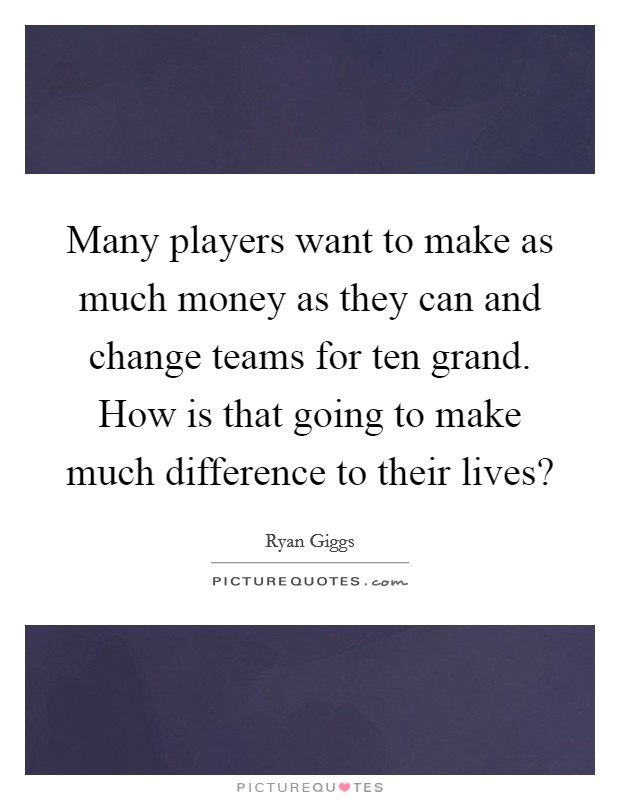 Many players want to make as much money as they can and change teams for ten grand. How is that going to make much difference to their lives? Picture Quote #1
