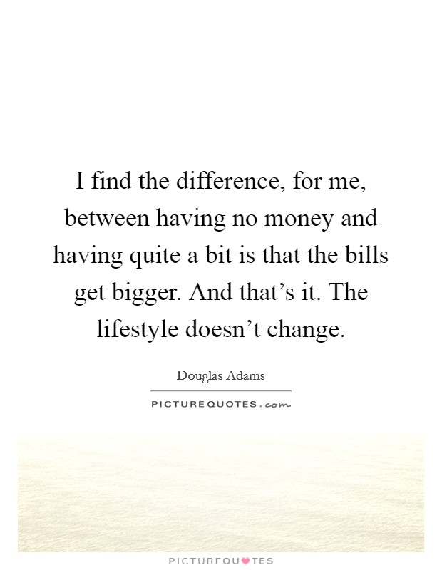 I find the difference, for me, between having no money and having quite a bit is that the bills get bigger. And that's it. The lifestyle doesn't change Picture Quote #1