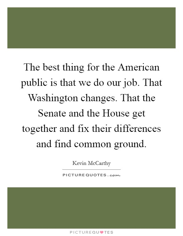 The best thing for the American public is that we do our job. That Washington changes. That the Senate and the House get together and fix their differences and find common ground Picture Quote #1