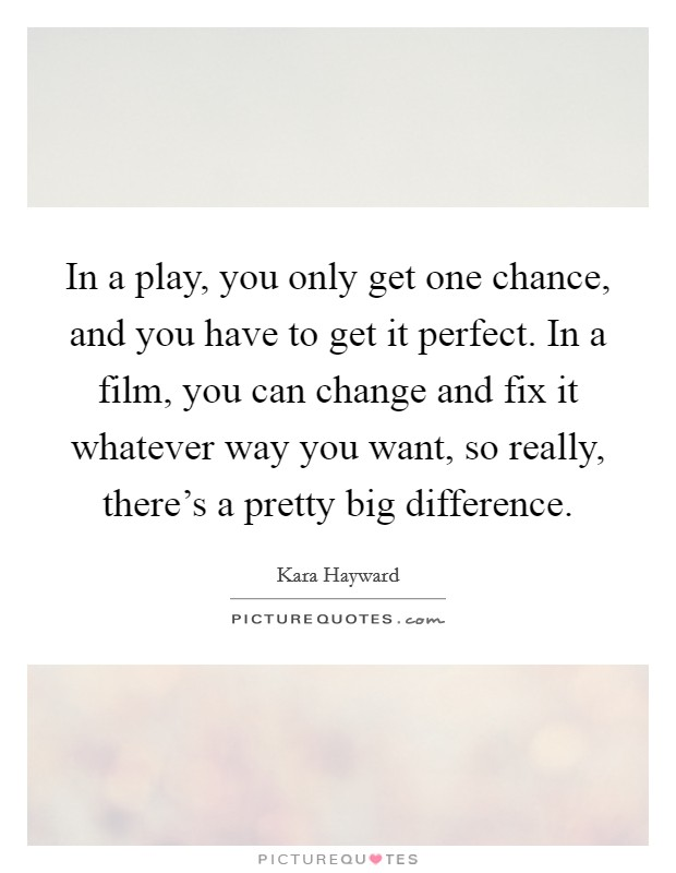 In a play, you only get one chance, and you have to get it perfect. In a film, you can change and fix it whatever way you want, so really, there's a pretty big difference Picture Quote #1