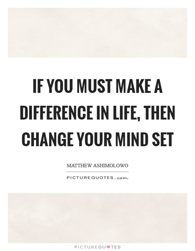 If you must make a difference in life, then change your mind set Picture Quote #1