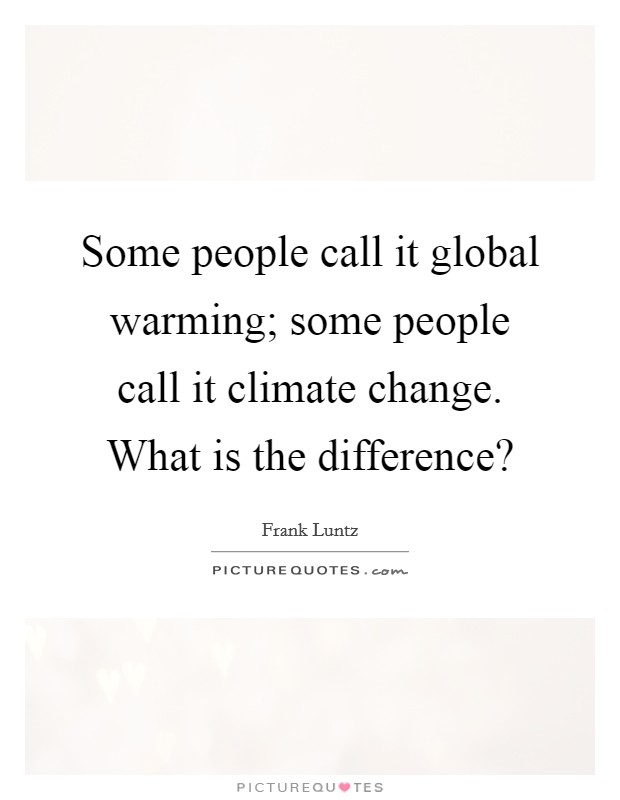 Some people call it global warming; some people call it climate change. What is the difference? Picture Quote #1