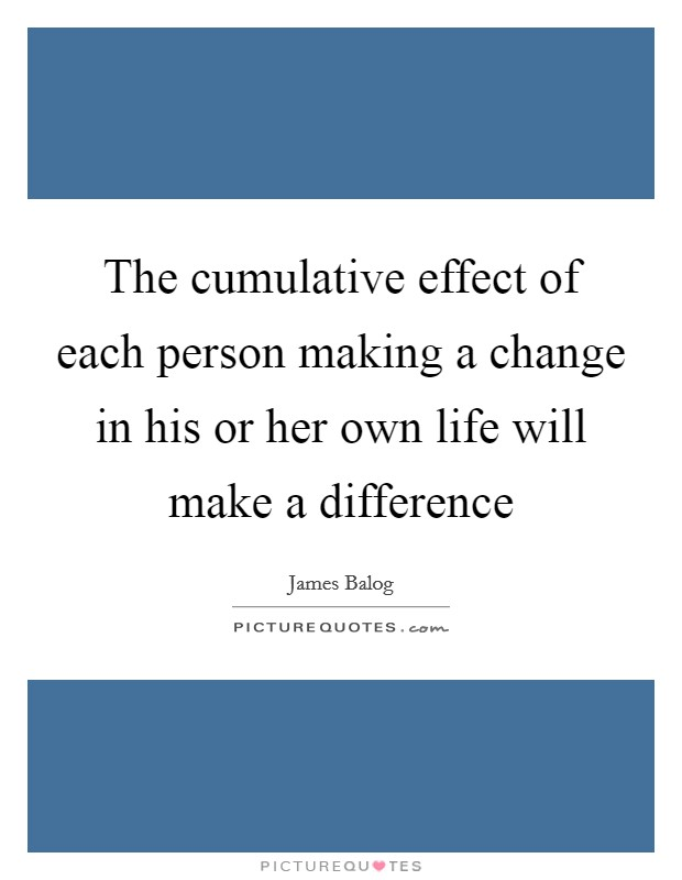 The cumulative effect of each person making a change in his or her own life will make a difference Picture Quote #1