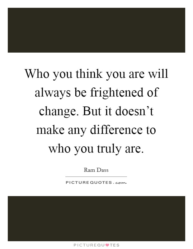 Who you think you are will always be frightened of change. But it doesn't make any difference to who you truly are Picture Quote #1