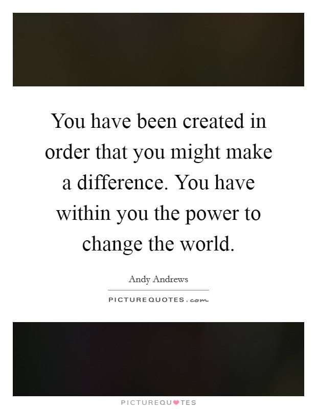 You have been created in order that you might make a difference. You have within you the power to change the world Picture Quote #1