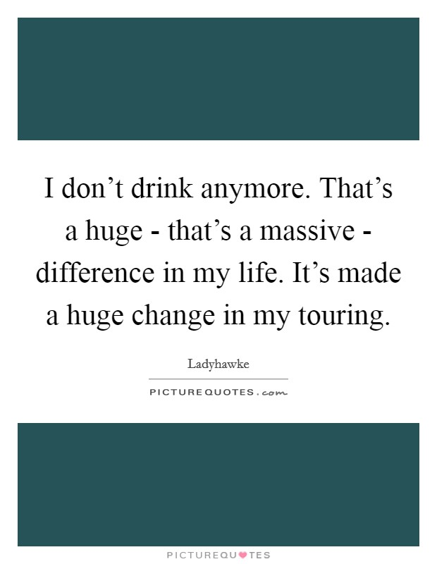 I don't drink anymore. That's a huge - that's a massive - difference in my life. It's made a huge change in my touring Picture Quote #1
