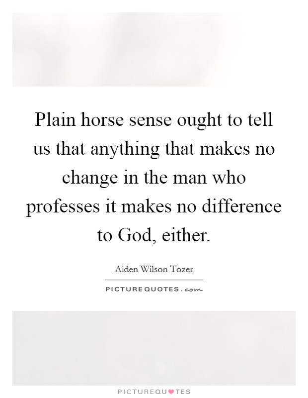 Plain horse sense ought to tell us that anything that makes no change in the man who professes it makes no difference to God, either Picture Quote #1