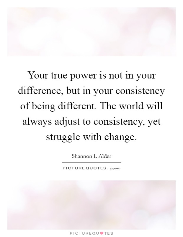 Your true power is not in your difference, but in your consistency of being different. The world will always adjust to consistency, yet struggle with change Picture Quote #1