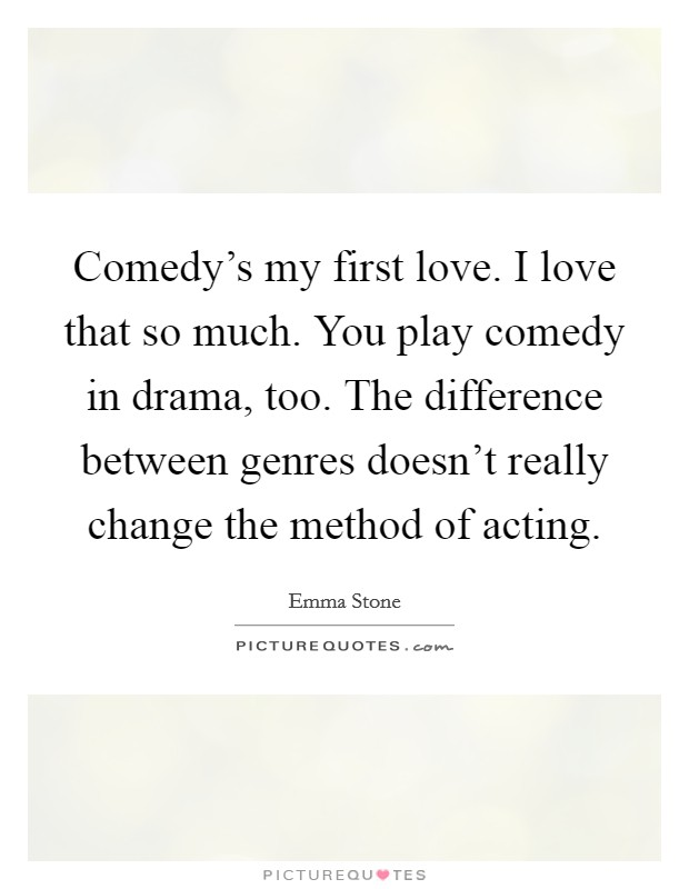Comedy's my first love. I love that so much. You play comedy in drama, too. The difference between genres doesn't really change the method of acting Picture Quote #1