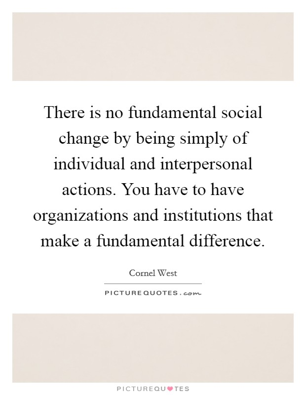 There is no fundamental social change by being simply of individual and interpersonal actions. You have to have organizations and institutions that make a fundamental difference Picture Quote #1