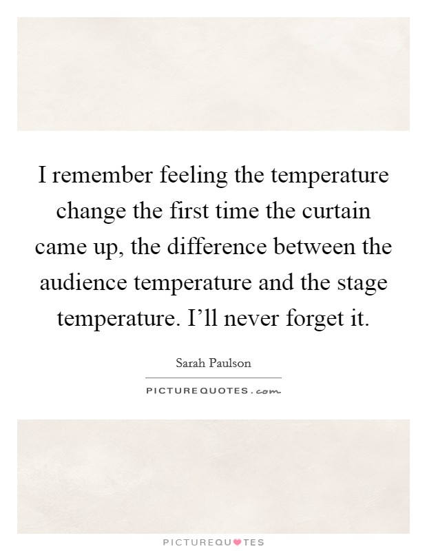 I remember feeling the temperature change the first time the curtain came up, the difference between the audience temperature and the stage temperature. I'll never forget it Picture Quote #1