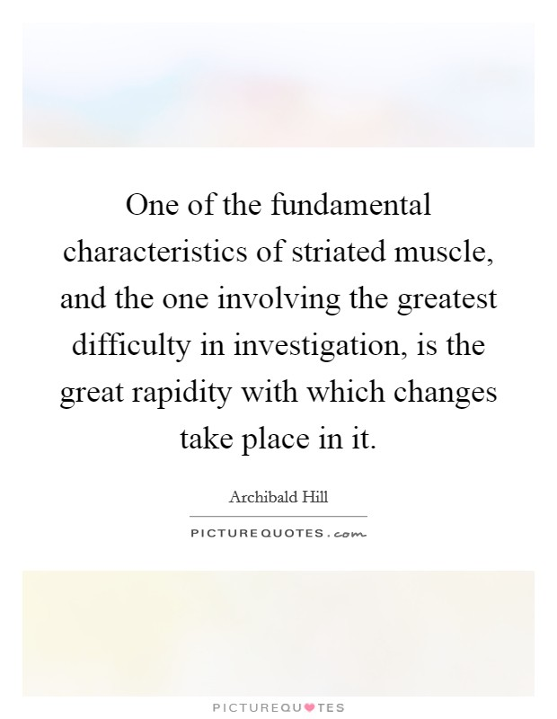 One of the fundamental characteristics of striated muscle, and the one involving the greatest difficulty in investigation, is the great rapidity with which changes take place in it Picture Quote #1