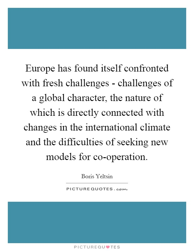 Europe has found itself confronted with fresh challenges - challenges of a global character, the nature of which is directly connected with changes in the international climate and the difficulties of seeking new models for co-operation Picture Quote #1