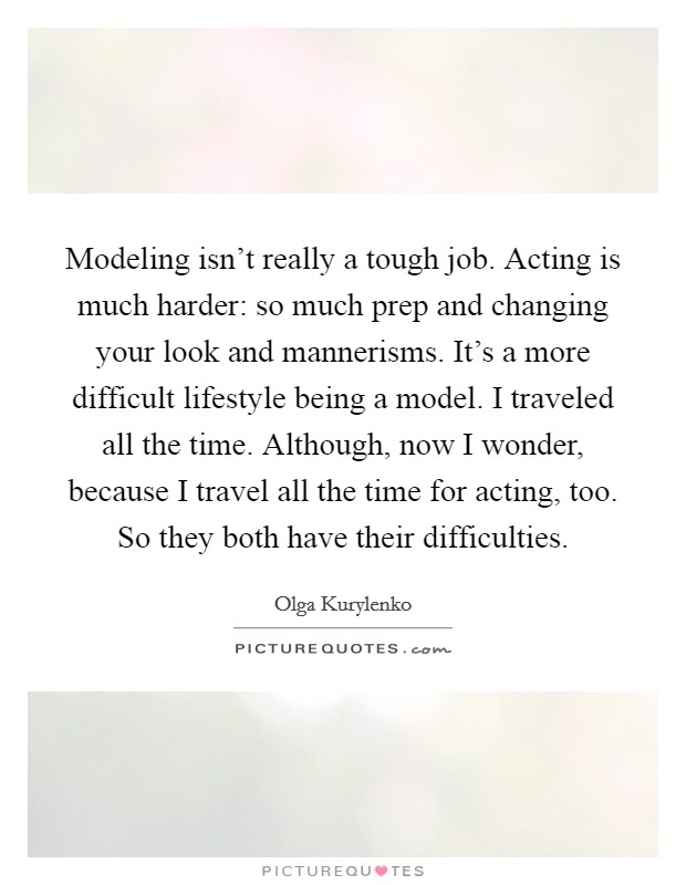Modeling isn't really a tough job. Acting is much harder: so much prep and changing your look and mannerisms. It's a more difficult lifestyle being a model. I traveled all the time. Although, now I wonder, because I travel all the time for acting, too. So they both have their difficulties. Picture Quote #1