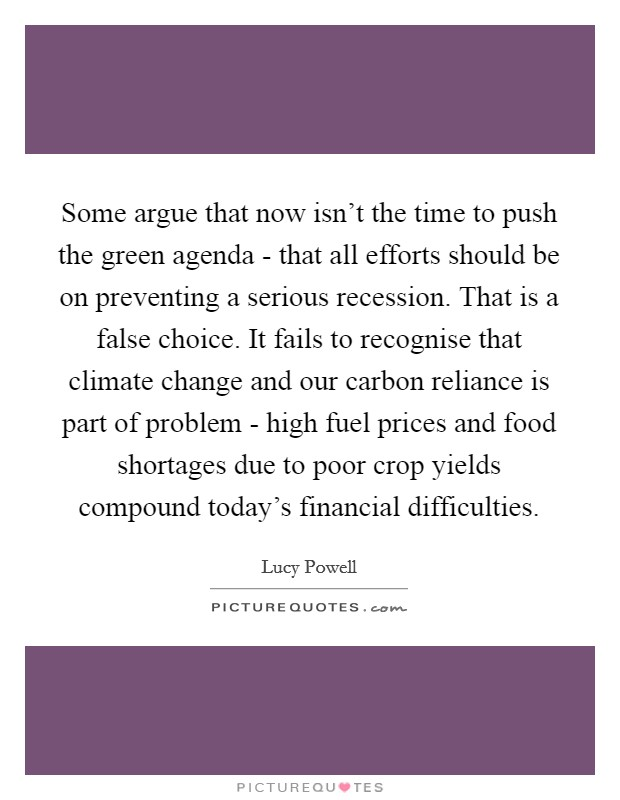 Some argue that now isn't the time to push the green agenda - that all efforts should be on preventing a serious recession. That is a false choice. It fails to recognise that climate change and our carbon reliance is part of problem - high fuel prices and food shortages due to poor crop yields compound today's financial difficulties Picture Quote #1