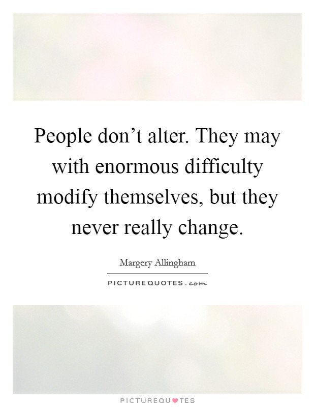 People don't alter. They may with enormous difficulty modify themselves, but they never really change Picture Quote #1