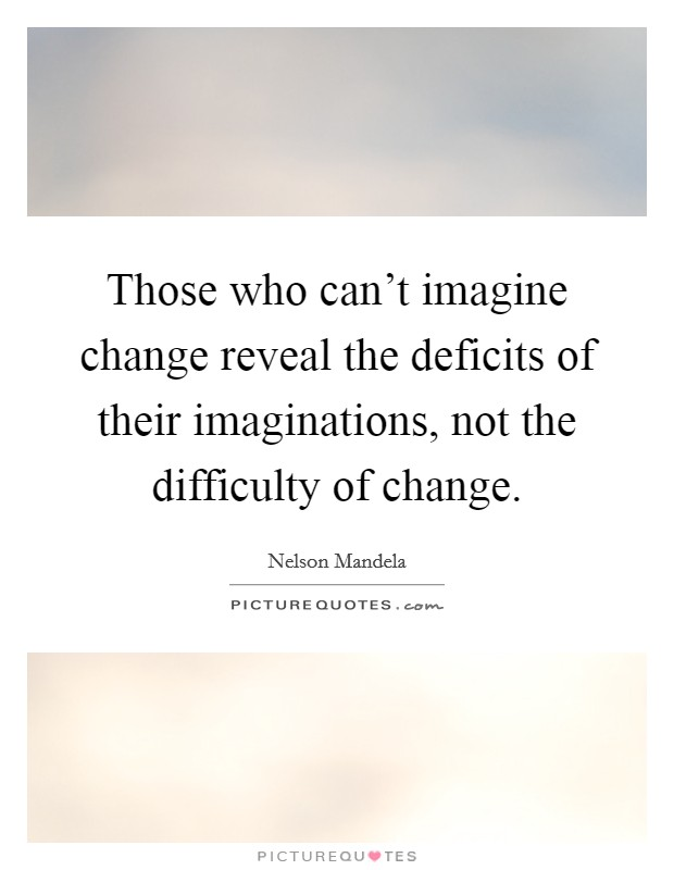 Those who can't imagine change reveal the deficits of their imaginations, not the difficulty of change Picture Quote #1