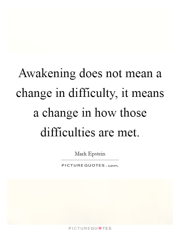 Awakening does not mean a change in difficulty, it means a change in how those difficulties are met Picture Quote #1