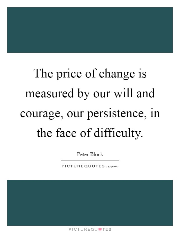 The price of change is measured by our will and courage, our persistence, in the face of difficulty Picture Quote #1