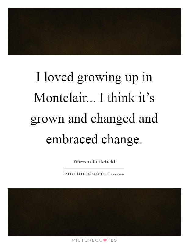 I loved growing up in Montclair... I think it's grown and changed and embraced change Picture Quote #1