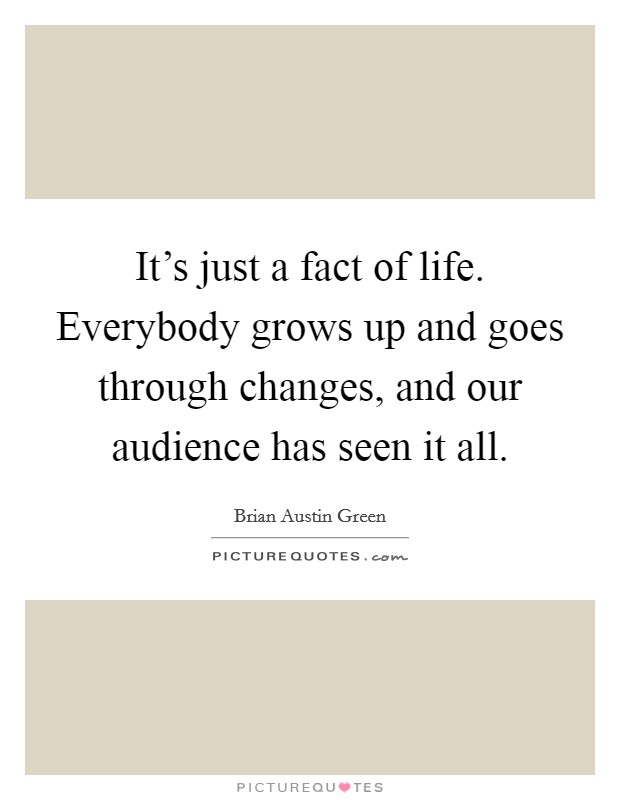 It's just a fact of life. Everybody grows up and goes through changes, and our audience has seen it all Picture Quote #1