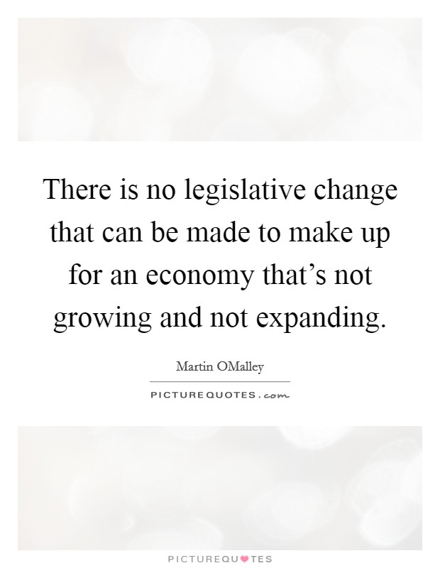 There is no legislative change that can be made to make up for an economy that's not growing and not expanding Picture Quote #1