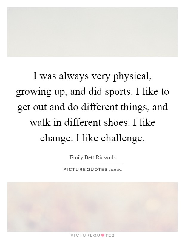 I was always very physical, growing up, and did sports. I like to get out and do different things, and walk in different shoes. I like change. I like challenge Picture Quote #1