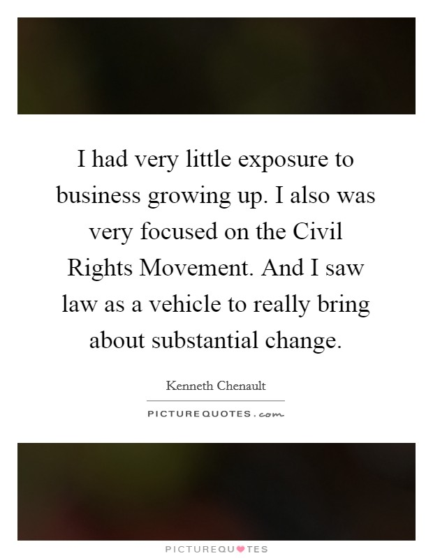 I had very little exposure to business growing up. I also was very focused on the Civil Rights Movement. And I saw law as a vehicle to really bring about substantial change Picture Quote #1