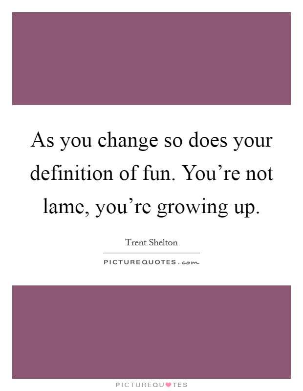 As you change so does your definition of fun. You're not lame, you're growing up Picture Quote #1